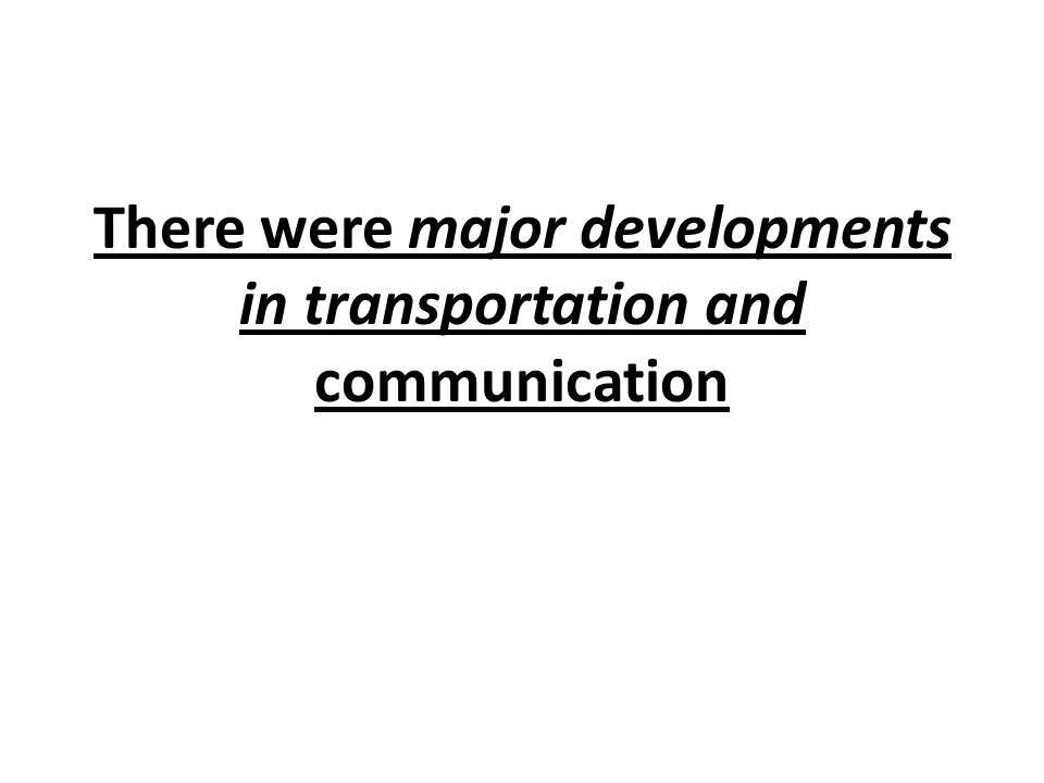 There were major developments in transportation and communication