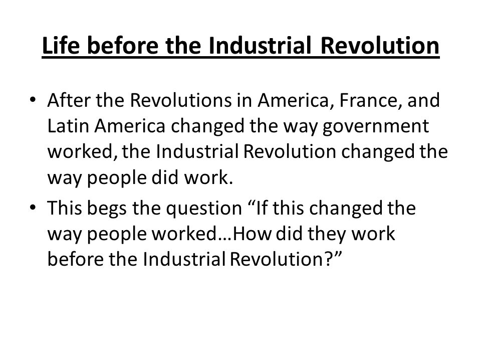 Life before the Industrial Revolution After the Revolutions in America, France, and Latin America changed the way government worked, the Industrial Revolution changed the way people did work.
