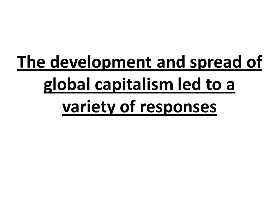 The development and spread of global capitalism led to a variety of responses