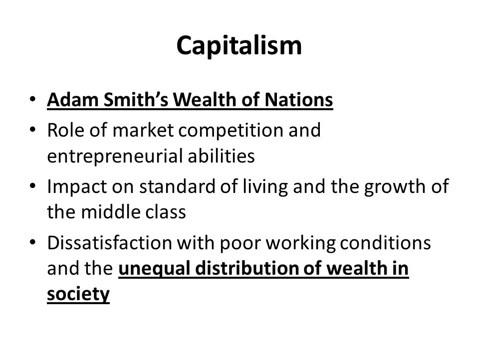 Capitalism Adam Smith's Wealth of Nations Role of market competition and entrepreneurial abilities Impact on standard of living and the growth of the middle class Dissatisfaction with poor working conditions and the unequal distribution of wealth in society