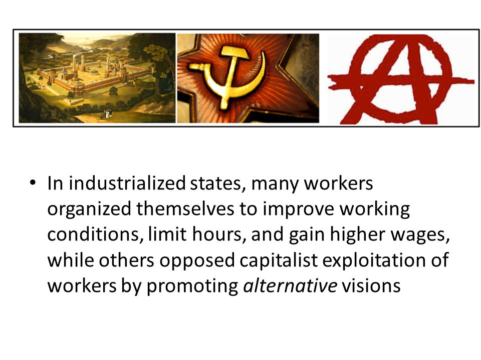 In industrialized states, many workers organized themselves to improve working conditions, limit hours, and gain higher wages, while others opposed capitalist exploitation of workers by promoting alternative visions