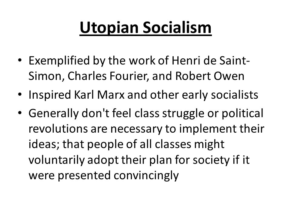 Utopian Socialism Exemplified by the work of Henri de Saint- Simon, Charles Fourier, and Robert Owen Inspired Karl Marx and other early socialists Generally don t feel class struggle or political revolutions are necessary to implement their ideas; that people of all classes might voluntarily adopt their plan for society if it were presented convincingly