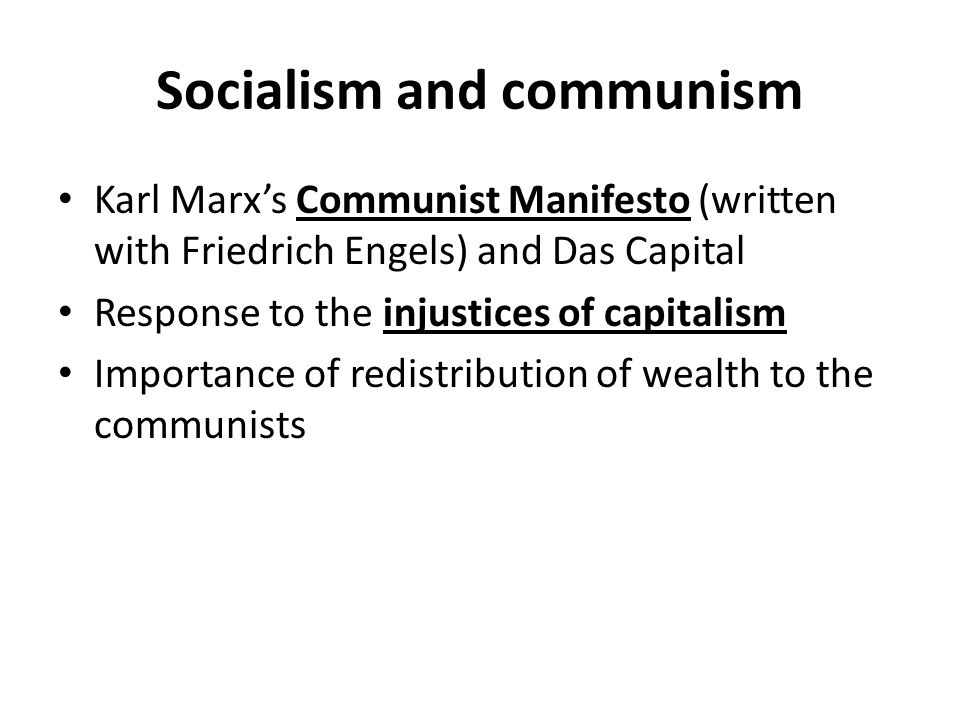 Socialism and communism Karl Marx's Communist Manifesto (written with Friedrich Engels) and Das Capital Response to the injustices of capitalism Importance of redistribution of wealth to the communists