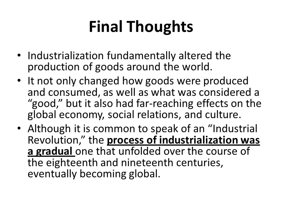 Final Thoughts Industrialization fundamentally altered the production of goods around the world.