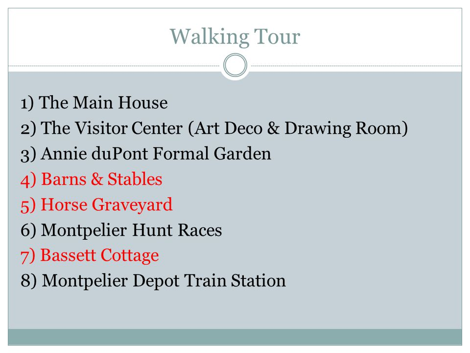 Walking Tour 1) The Main House 2) The Visitor Center (Art Deco & Drawing Room) 3) Annie duPont Formal Garden 4) Barns & Stables 5) Horse Graveyard 6) Montpelier Hunt Races 7) Bassett Cottage 8) Montpelier Depot Train Station