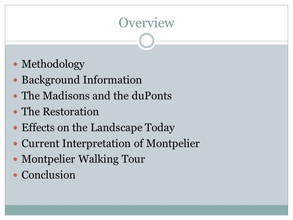Overview Methodology Background Information The Madisons and the duPonts The Restoration Effects on the Landscape Today Current Interpretation of Montpelier Montpelier Walking Tour Conclusion