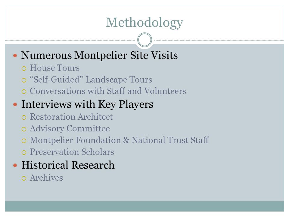 Methodology Numerous Montpelier Site Visits  House Tours  Self-Guided Landscape Tours  Conversations with Staff and Volunteers Interviews with Key Players  Restoration Architect  Advisory Committee  Montpelier Foundation & National Trust Staff  Preservation Scholars Historical Research  Archives