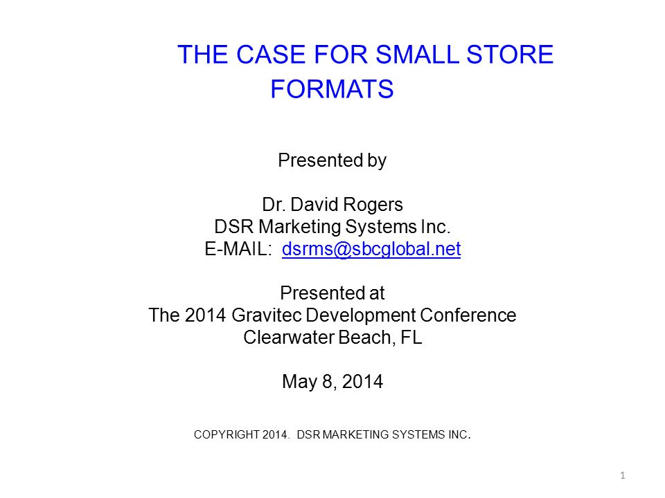 THE CASE FOR SMALL STORE FORMATS Presented by Dr. David Rogers DSR Marketing Systems Inc. E-MAIL: dsrms@sbcglobal.netdsrms@sbcglobal.net Presented at