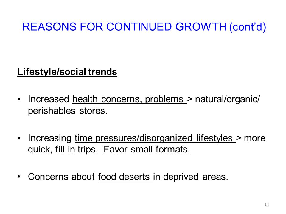 REASONS FOR CONTINUED GROWTH (cont'd) Lifestyle/social trends Increased health concerns, problems > natural/organic/ perishables stores.