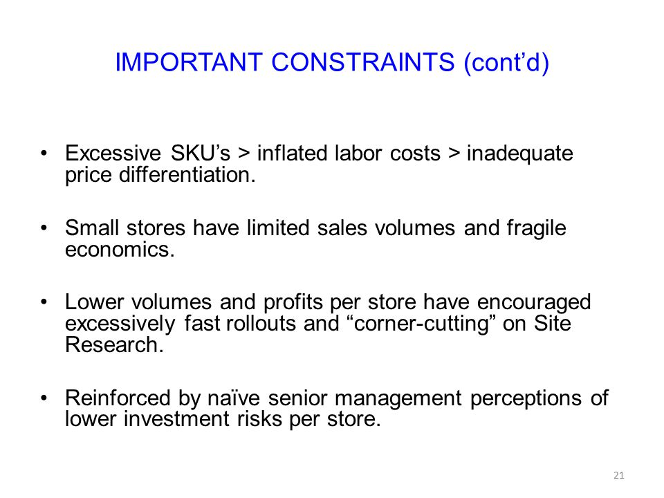 IMPORTANT CONSTRAINTS (cont'd) Excessive SKU's > inflated labor costs > inadequate price differentiation. Small stores have limited sales volumes and