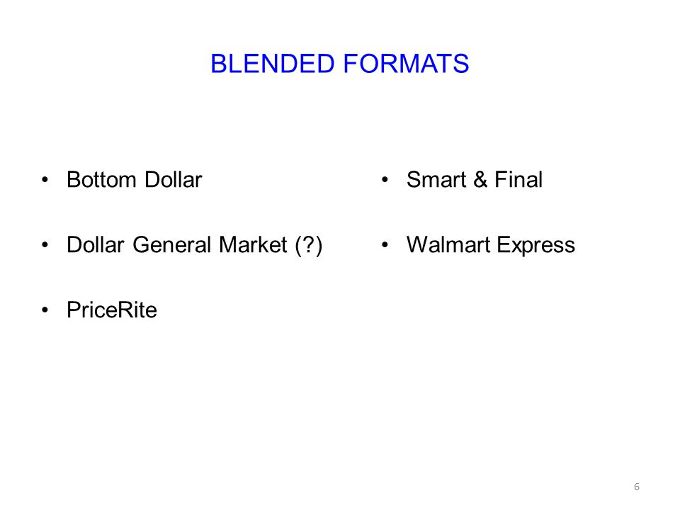 BLENDED FORMATS Bottom Dollar Dollar General Market ( ) PriceRite Smart & Final Walmart Express 6