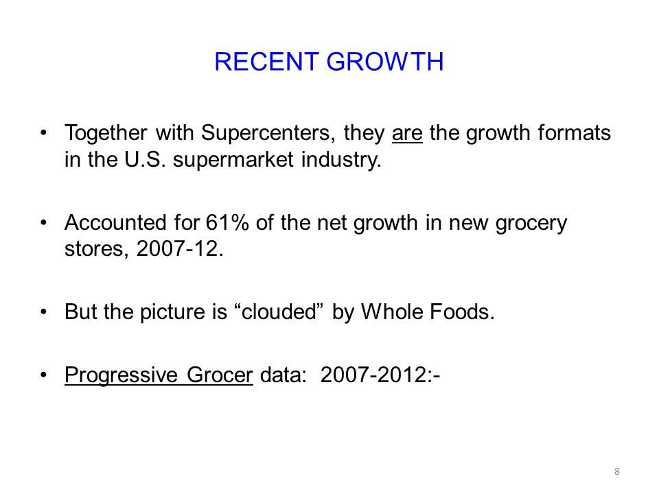 RECENT GROWTH Together with Supercenters, they are the growth formats in the U.S. supermarket industry. Accounted for 61% of the net growth in new gro