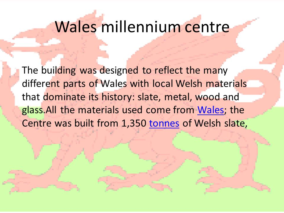 Wales millennium centre The building was designed to reflect the many different parts of Wales with local Welsh materials that dominate its history: s