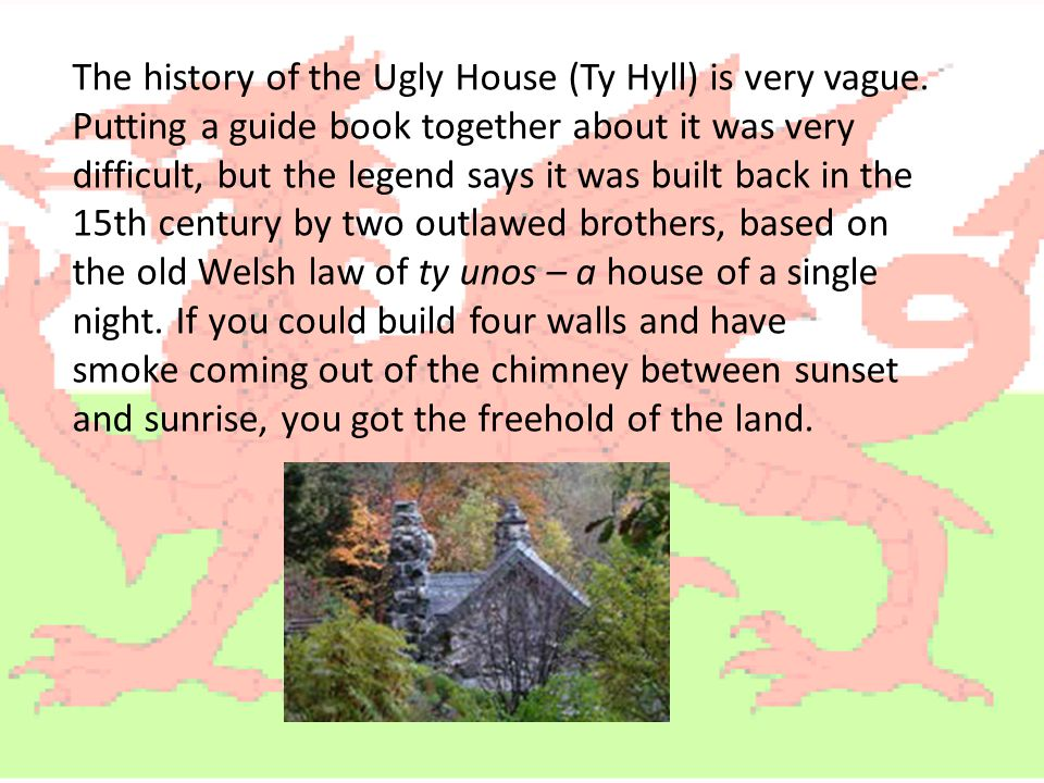 The history of the Ugly House (Ty Hyll) is very vague. Putting a guide book together about it was very difficult, but the legend says it was built bac