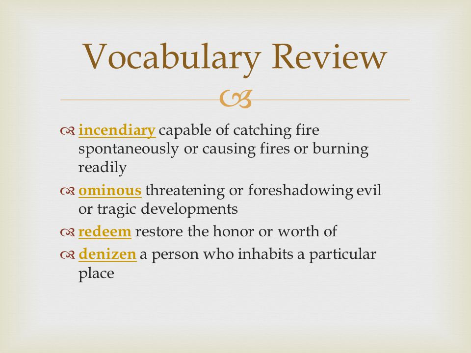  Vocabulary Review  incendiary capable of catching fire spontaneously or causing fires or burning readily incendiary  ominous threatening or foreshadowing evil or tragic developments ominous  redeem restore the honor or worth of redeem  denizen a person who inhabits a particular place denizen