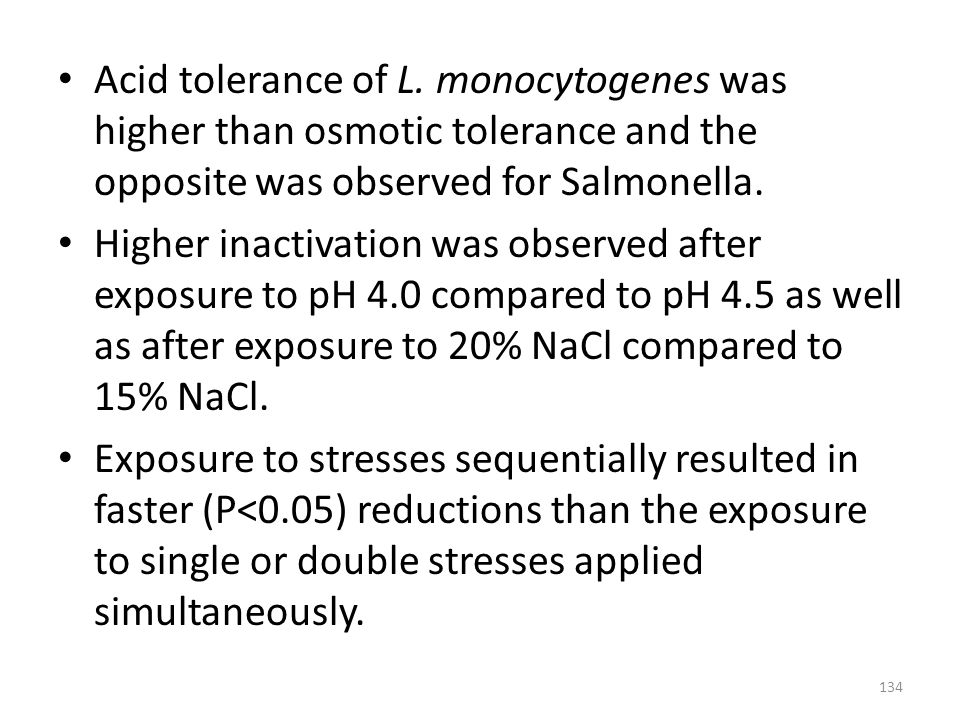 Acid tolerance of L. monocytogenes was higher than osmotic tolerance and the opposite was observed for Salmonella. Higher inactivation was observed af