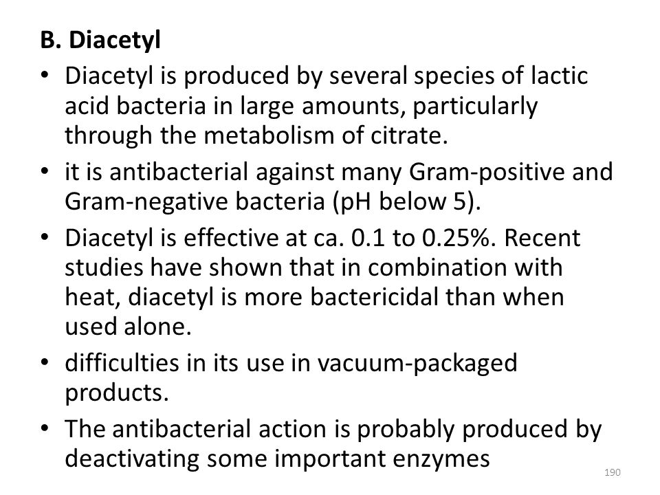 B. Diacetyl Diacetyl is produced by several species of lactic acid bacteria in large amounts, particularly through the metabolism of citrate. it is an