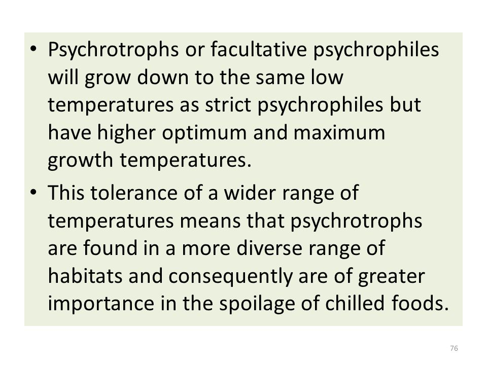 Psychrotrophs or facultative psychrophiles will grow down to the same low temperatures as strict psychrophiles but have higher optimum and maximum gro