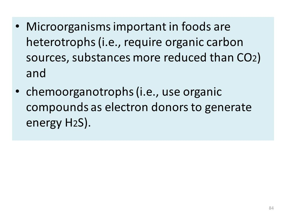 Microorganisms important in foods are heterotrophs (i.e., require organic carbon sources, substances more reduced than CO 2 ) and chemoorganotrophs (i