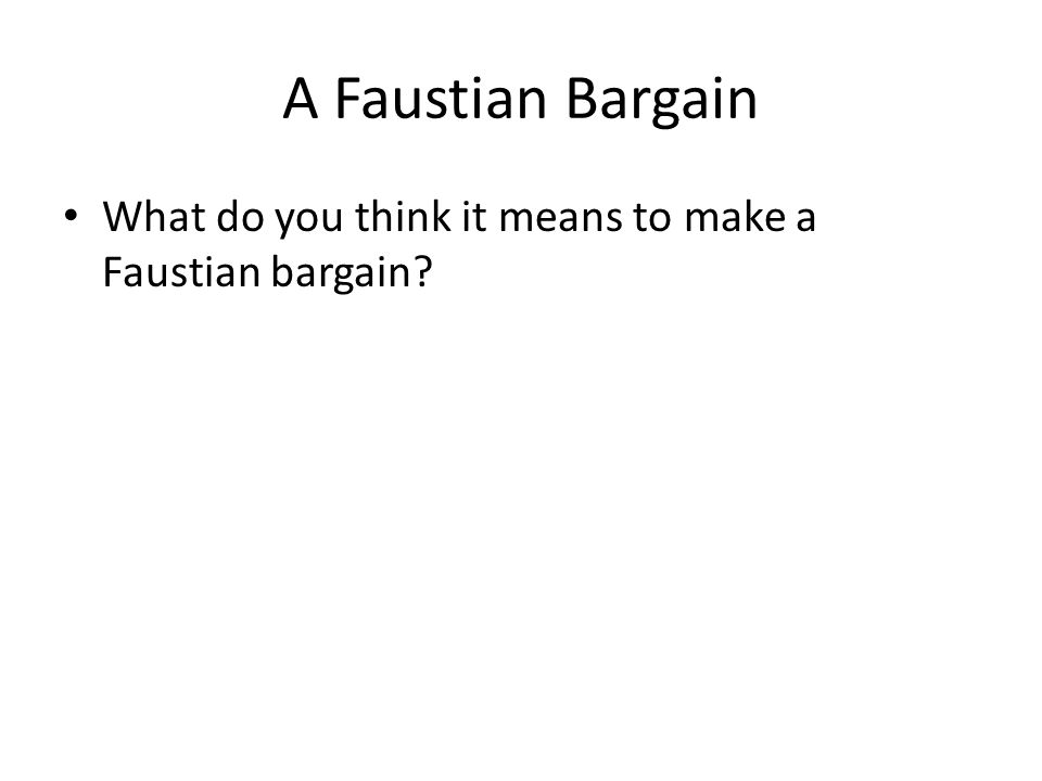 A Faustian Bargain What do you think it means to make a Faustian bargain?