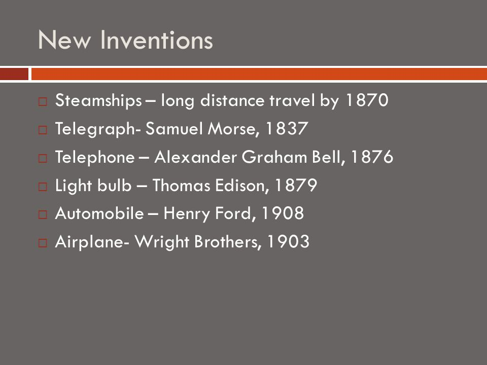 New Inventions  Steamships – long distance travel by 1870  Telegraph- Samuel Morse, 1837  Telephone – Alexander Graham Bell, 1876  Light bulb – Thomas Edison, 1879  Automobile – Henry Ford, 1908  Airplane- Wright Brothers, 1903