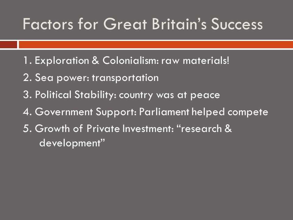 Factors for Great Britain's Success 1. Exploration & Colonialism: raw materials.