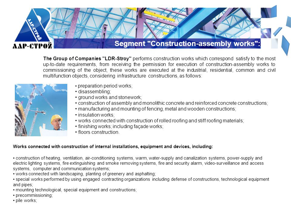 Segment Construction-assembly works : The Group of Companies LDR-Stroy performs construction works which correspond satisfy to the most up-to-date requirements, from receiving the permission for execution of construction-assembly works to commissioning of the object, these works are executed at the industrial, residential, common and civil multifunction objects, considering infrastructure constructions, as follows: preparation period works; disassembling; ground works and stonework; construction of assembly and monolithic concrete and reinforced concrete constructions; manufacturing and mounting of fencing, metal and wooden constructions; insulation works; works connected with construction of rolled roofing and stiff roofing materials; finishing works; including façade works; floors construction.