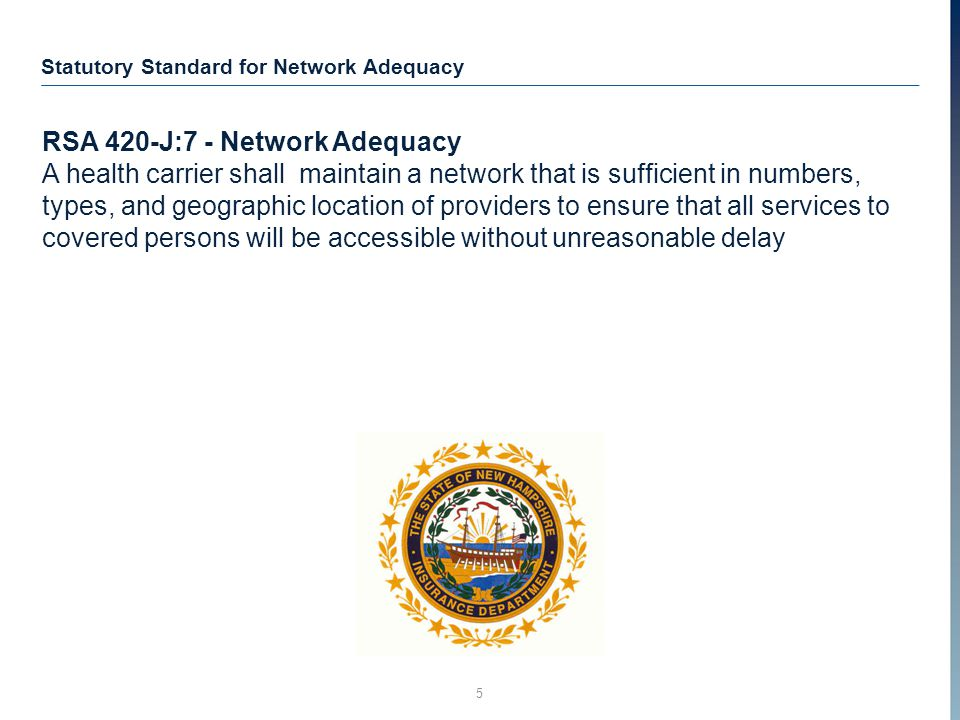 5 Statutory Standard for Network Adequacy RSA 420-J:7 - Network Adequacy A health carrier shall maintain a network that is sufficient in numbers, types, and geographic location of providers to ensure that all services to covered persons will be accessible without unreasonable delay