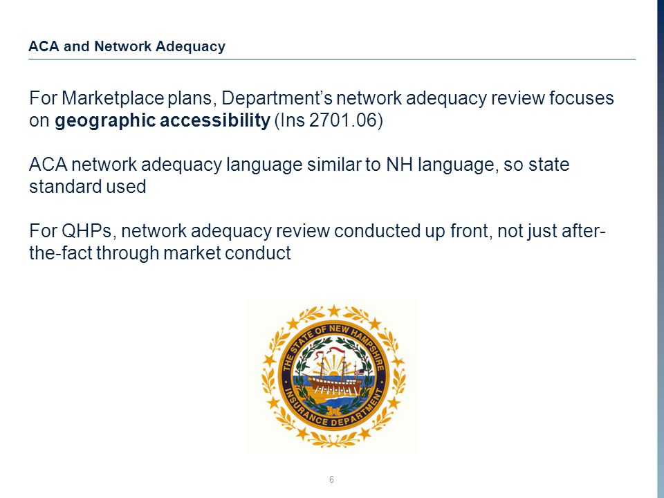 6 ACA and Network Adequacy For Marketplace plans, Department's network adequacy review focuses on geographic accessibility (Ins 2701.06) ACA network adequacy language similar to NH language, so state standard used For QHPs, network adequacy review conducted up front, not just after- the-fact through market conduct