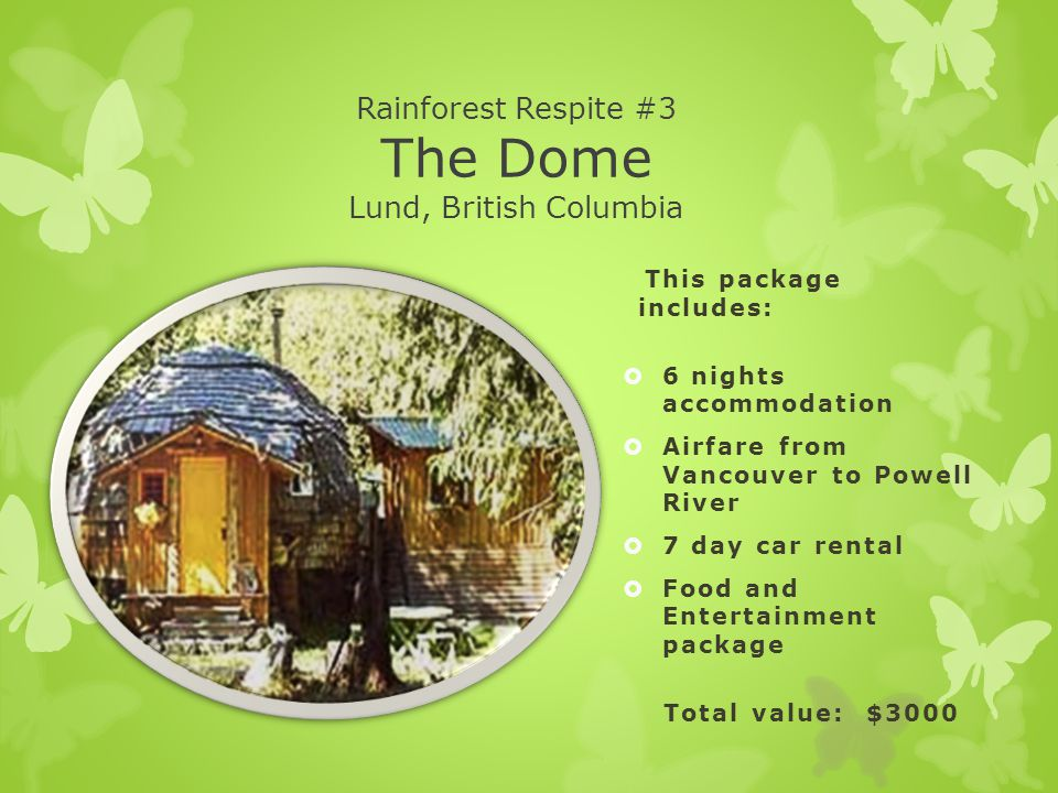 Rainforest Respite #3 The Dome Lund, British Columbia This package includes:  6 nights accommodation  Airfare from Vancouver to Powell River  7 day car rental  Food and Entertainment package Total value: $3000
