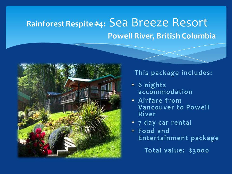 Rainforest Respite #4: Sea Breeze Resort Powell River, British Columbia This package includes:This package includes:  6 nights accommodation  Airfar