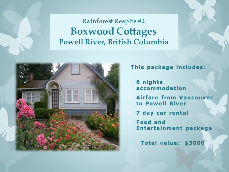 Rainforest Respite #2 Boxwood Cottages Powell River, British Columbia This package includes:This package includes:  6 nights accommodation  Airfare from Vancouver to Powell River  7 day car rental  Food and Entertainment package Total value: $3000Total value: $3000