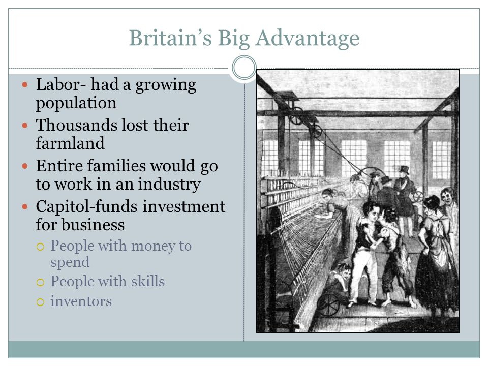 Britain's Big Advantage Labor- had a growing population Thousands lost their farmland Entire families would go to work in an industry Capitol-funds in