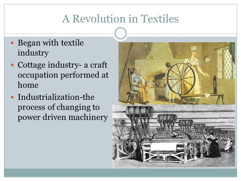A Revolution in Textiles Began with textile industry Cottage industry- a craft occupation performed at home Industrialization-the process of changing