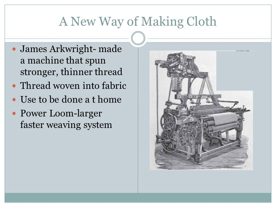 A New Way of Making Cloth James Arkwright- made a machine that spun stronger, thinner thread Thread woven into fabric Use to be done a t home Power Lo