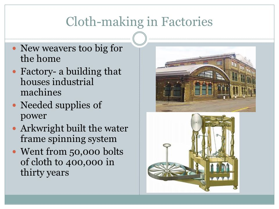 Cloth-making in Factories New weavers too big for the home Factory- a building that houses industrial machines Needed supplies of power Arkwright buil