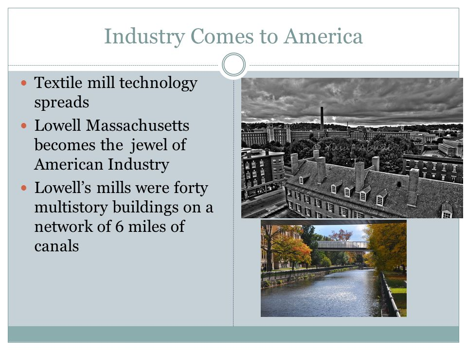 Industry Comes to America Textile mill technology spreads Lowell Massachusetts becomes the jewel of American Industry Lowell's mills were forty multis