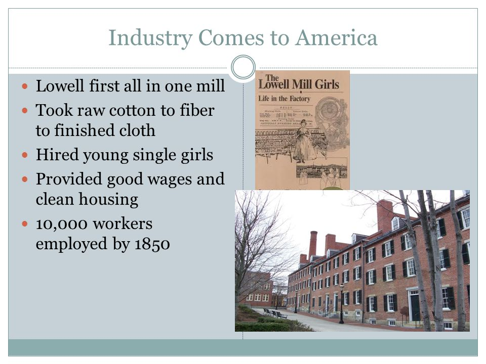 Industry Comes to America Lowell first all in one mill Took raw cotton to fiber to finished cloth Hired young single girls Provided good wages and cle