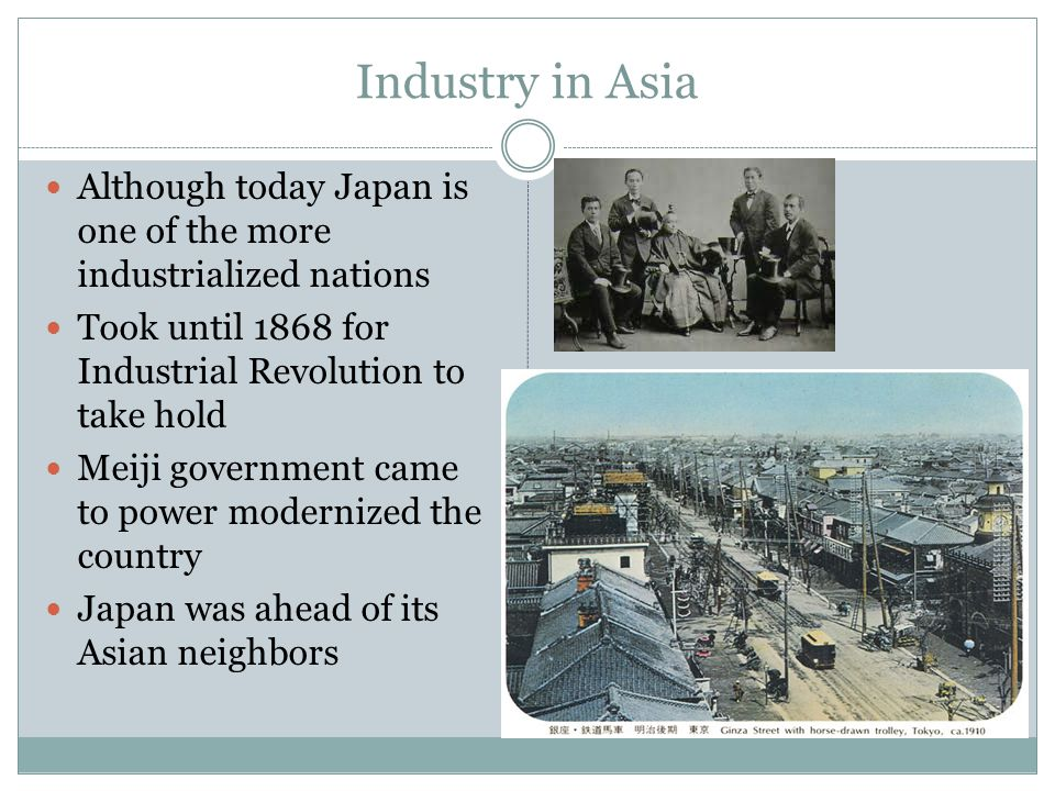 Industry in Asia Although today Japan is one of the more industrialized nations Took until 1868 for Industrial Revolution to take hold Meiji governmen