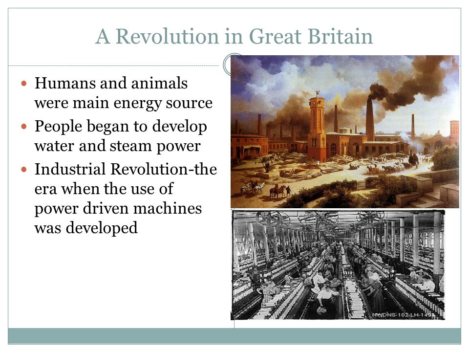 A Revolution in Great Britain Humans and animals were main energy source People began to develop water and steam power Industrial Revolution-the era w