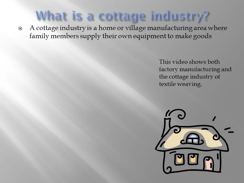  A cottage industry is a home or village manufacturing area where family members supply their own equipment to make goods This video shows both facto