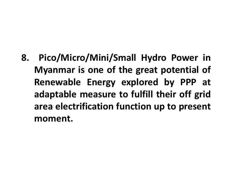 8. Pico/Micro/Mini/Small Hydro Power in Myanmar is one of the great potential of Renewable Energy explored by PPP at adaptable measure to fulfill thei