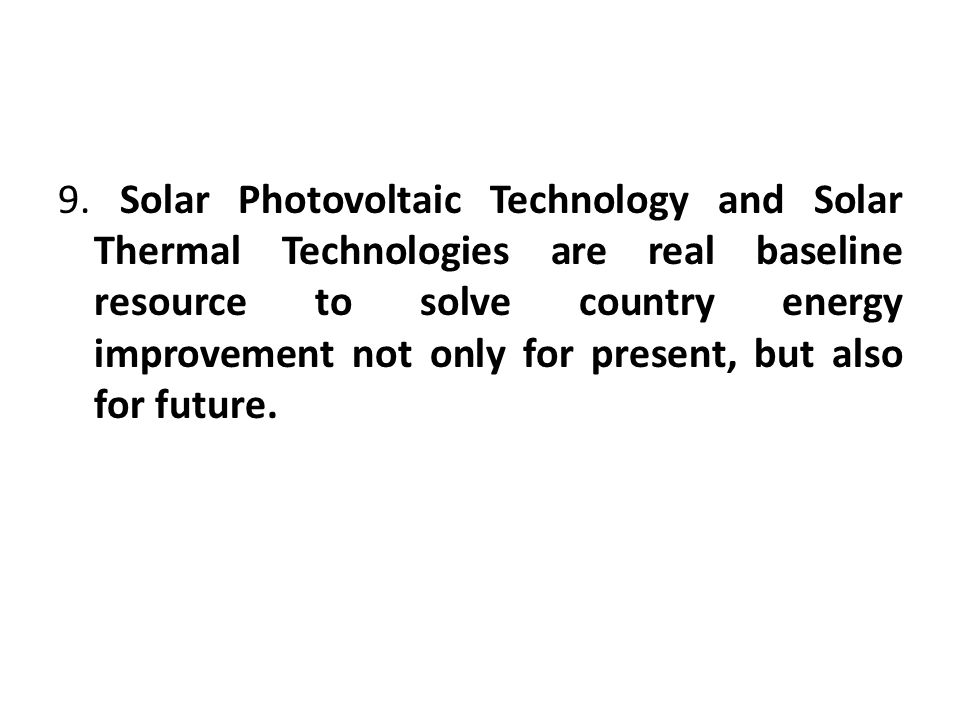9. Solar Photovoltaic Technology and Solar Thermal Technologies are real baseline resource to solve country energy improvement not only for present, b