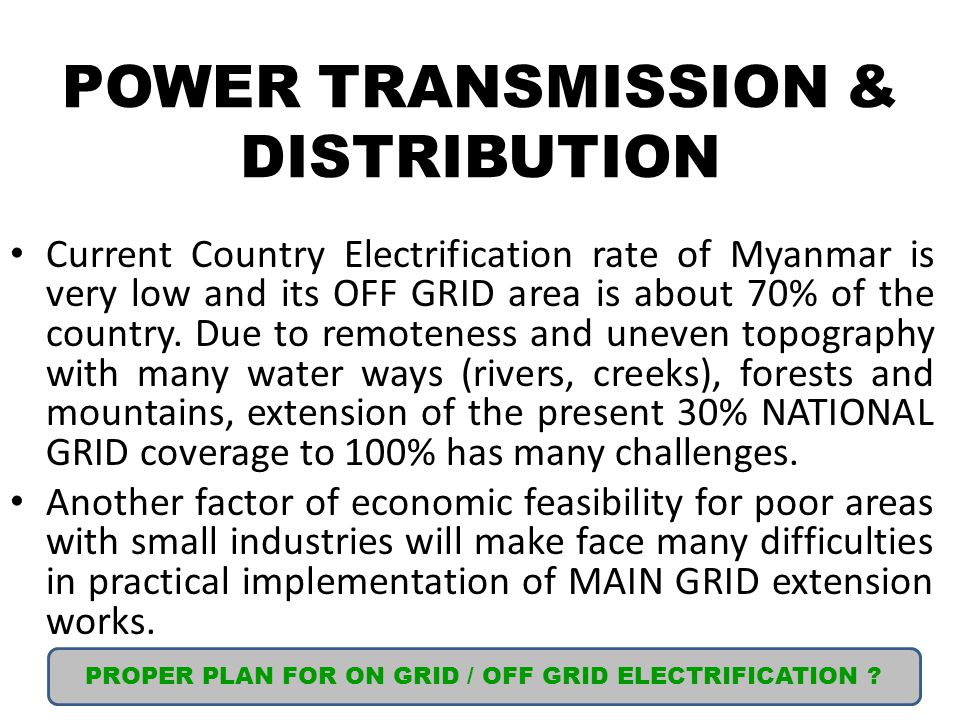 POWER TRANSMISSION & DISTRIBUTION Current Country Electrification rate of Myanmar is very low and its OFF GRID area is about 70% of the country.