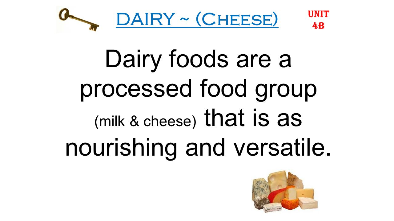 DAIRY ~ (Cheese) Dairy foods are a processed food group (milk & cheese) that is as nourishing and versatile.