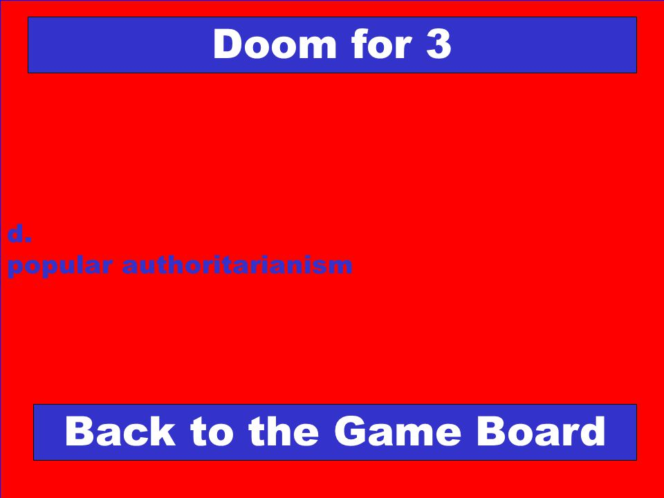 d. popular authoritarianism Doom for 3 Back to the Game Board