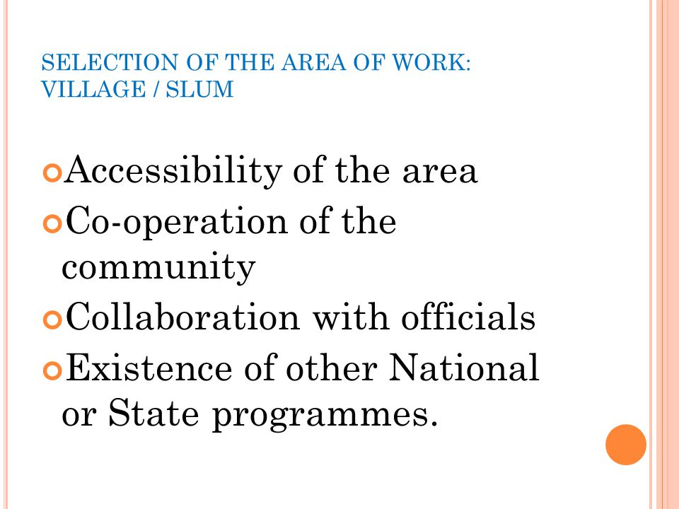 SELECTION OF THE AREA OF WORK: VILLAGE / SLUM Accessibility of the area Co-operation of the community Collaboration with officials Existence of other