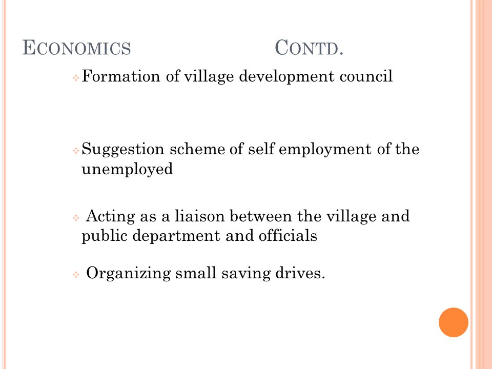 E CONOMICS C ONTD.  Formation of village development council  Suggestion scheme of self employment of the unemployed  Acting as a liaison between t