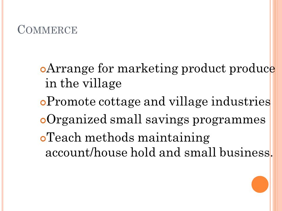 C OMMERCE Arrange for marketing product produce in the village Promote cottage and village industries Organized small savings programmes Teach methods