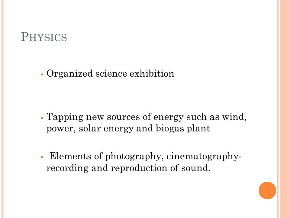 P HYSICS  Organized science exhibition  Tapping new sources of energy such as wind, power, solar energy and biogas plant  Elements of photography,